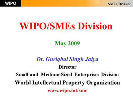 SMEs Division WIPO/SMEs Division May 2009 Dr. Guriqbal Singh Jaiya Director Small and Medium-Sized Enterprises Division World Intellectual Property Organization.