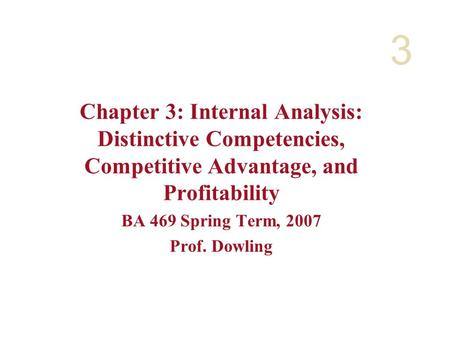 3 Chapter 3: Internal Analysis: Distinctive Competencies, Competitive Advantage, and Profitability BA 469 Spring Term, 2007 Prof. Dowling.