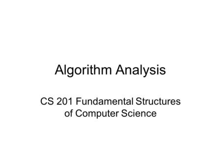 Algorithm Analysis CS 201 Fundamental Structures of Computer Science.