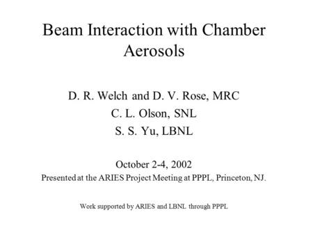 Beam Interaction with Chamber Aerosols D. R. Welch and D. V. Rose, MRC C. L. Olson, SNL S. S. Yu, LBNL October 2-4, 2002 Presented at the ARIES Project.