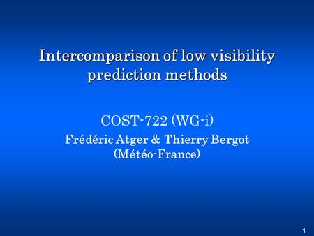 1 Intercomparison of low visibility prediction methods COST-722 (WG-i) Frédéric Atger & Thierry Bergot (Météo-France)
