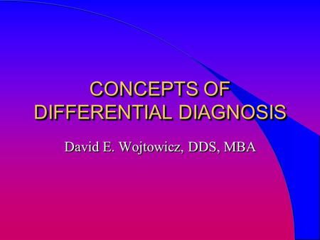 CONCEPTS OF DIFFERENTIAL DIAGNOSIS David E. Wojtowicz, DDS, MBA.