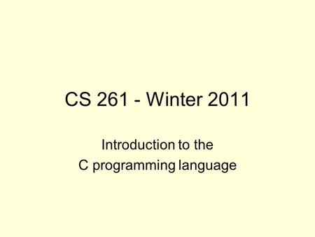 CS 261 - Winter 2011 Introduction to the C programming language.