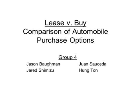 Lease v. Buy Comparison of Automobile Purchase Options Group 4 Jason BaughmanJuan Sauceda Jared ShimizuHung Ton.