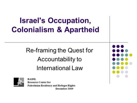 Israel's Occupation, Colonialism & Apartheid Re-framing the Quest for Accountability to International Law BADIL Resource Center for Palestinian Residency.