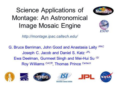 Science Applications of Montage: An Astronomical Image Mosaic Engine  ESTO G. Bruce Berriman, John Good and Anastasia Laity.