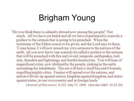 "Brigham Young "" Do you think there is calamity abroad now among the people? Not much. All we have yet heard and all we have experienced is scarcely a preface."