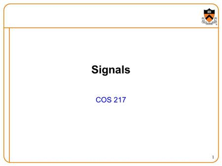 1 Signals COS 217. 2 Goals of Today's Lecture Overview of signals  Notifications sent to a process  UNIX signal names and numbers  Ways to generate.