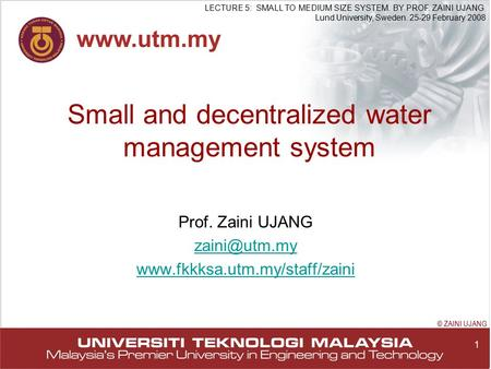 1 LECTURE 5: SMALL TO MEDIUM SIZE SYSTEM. BY PROF. ZAINI UJANG Lund University, Sweden. 25-29 February 2008 © ZAINI UJANG Small and decentralized water.
