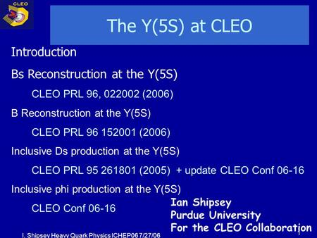 I. Shipsey Heavy Quark Physics ICHEP06 7/27/06 1 The Y(5S) at CLEO Introduction Bs Reconstruction at the Y(5S) CLEO PRL 96, 022002 (2006) B Reconstruction.