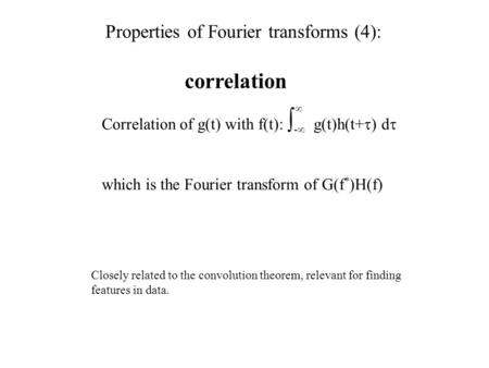 Correlation Correlation of g(t) with f(t):  -  g(t)h(t+  ) d  which is the Fourier transform of  G(f * )H(f)  Closely related to the convolution.
