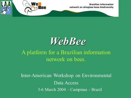 WebBee A platform for a Brazilian information network on bees. Inter-American Workshop on Environmental Data Access 3-6 March 2004 – Campinas - Brazil.