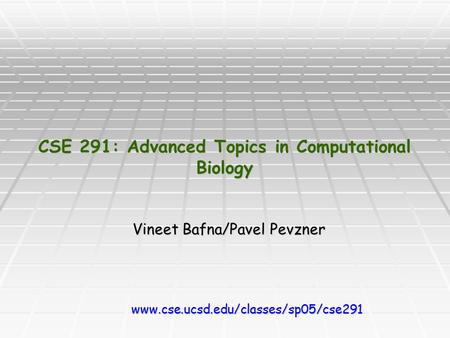 CSE 291: Advanced Topics in Computational Biology Vineet Bafna/Pavel Pevzner www.cse.ucsd.edu/classes/sp05/cse291.