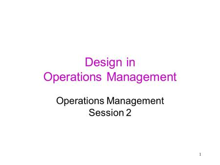 1 Design in Operations Management Operations Management Session 2.