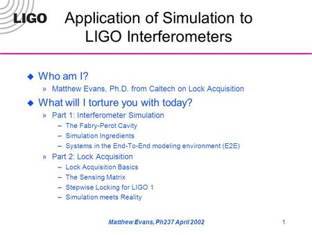 Matthew Evans, Ph237 April 20021 Application of Simulation to LIGO Interferometers  Who am I? »Matthew Evans, Ph.D. from Caltech on Lock Acquisition 
