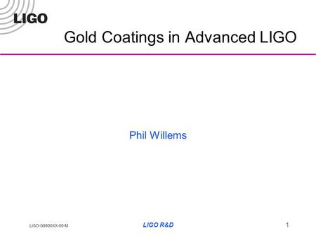 LIGO-G9900XX-00-M LIGO R&D1 Gold Coatings in Advanced LIGO Phil Willems.