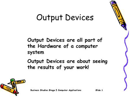 Business Studies Stage I Computer ApplicationsSlide 1 Output Devices Output Devices are all part of the Hardware of a computer system Output Devices are.