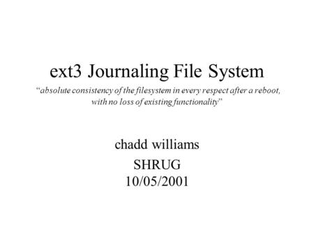 "Ext3 Journaling File System ""absolute consistency of the filesystem in every respect after a reboot, with no loss of existing functionality"" chadd williams."