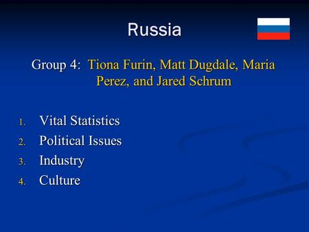 Russia Group 4: Tiona Furin, Matt Dugdale, Maria Perez, and Jared Schrum 1. Vital Statistics 2. Political Issues 3. Industry 4. Culture.