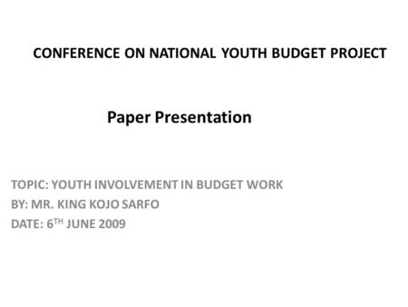 CONFERENCE ON NATIONAL YOUTH BUDGET PROJECT Paper Presentation TOPIC: YOUTH INVOLVEMENT IN BUDGET WORK BY: MR. KING KOJO SARFO DATE: 6 TH JUNE 2009.