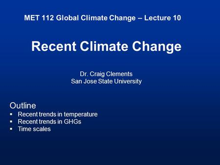 MET 112 Global Climate Change – Lecture 10 Recent Climate Change Dr. Craig Clements San Jose State University Outline  Recent trends in temperature 