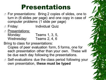 Presentations  For presentations: Bring 2 copies of slides, one to turn in (6 slides per page) and one copy in case of computer problems (1 slide per.