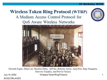 July 15, 2002 SCI02 ORLANDO Wireless Token Ring Protocol1 UC Berkeley WOW Wireless Token Ring Protocol (WTRP) A Medium Access Control Protocol for QoS.