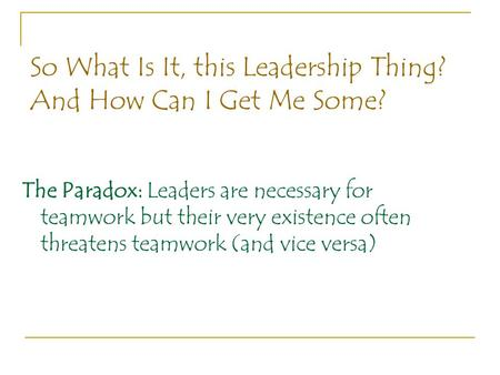 So What Is It, this Leadership Thing? And How Can I Get Me Some? The Paradox: Leaders are necessary for teamwork but their very existence often threatens.