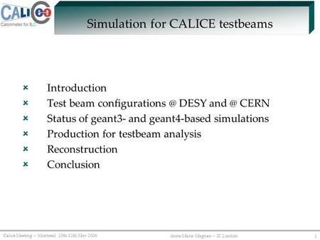 Calice Meeting -- Montreal 10th-12th May 2006 Anne-Marie Magnan -- IC London 1 Simulation for CALICE testbeams  Introduction  Test beam configurations.