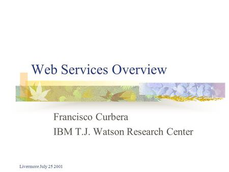 Livermore July 25 2001 Web Services Overview Francisco Curbera IBM T.J. Watson Research Center.