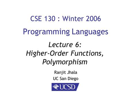 CSE 130 : Winter 2006 Programming Languages Ranjit Jhala UC San Diego Lecture 6: Higher-Order Functions, Polymorphism.