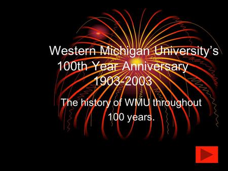Western Michigan University's 100th Year Anniversary 1903-2003 The history of WMU throughout 100 years.