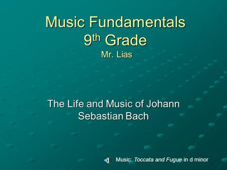 Music Fundamentals 9 th Grade Mr. Lias The Life and Music of Johann Sebastian Bach Music: Toccata and Fugue in d minor.