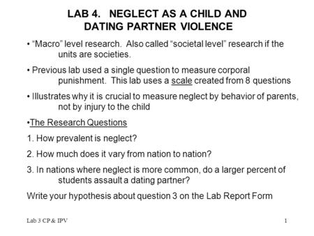 "Lab 3 CP & IPV1 LAB 4. NEGLECT AS A CHILD AND DATING PARTNER VIOLENCE ""Macro"" level research. Also called ""societal level"" research if the units are societies."