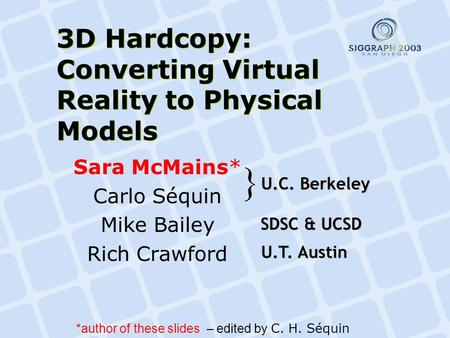 3D Hardcopy: Converting Virtual Reality to Physical Models Sara McMains* Carlo Séquin Mike Bailey Rich Crawford U.C. Berkeley } U.T. Austin SDSC & UCSD.
