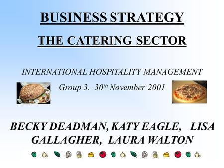 BUSINESS STRATEGY THE CATERING SECTOR INTERNATIONAL HOSPITALITY MANAGEMENT Group 3. 30 th November 2001 BECKY DEADMAN, KATY EAGLE, LISA GALLAGHER, LAURA.