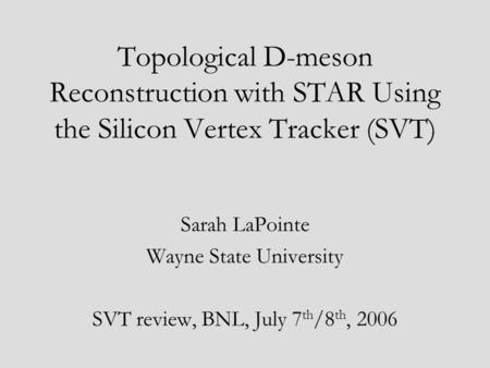 Topological D-meson Reconstruction with STAR Using the Silicon Vertex Tracker (SVT) Sarah LaPointe Wayne State University SVT review, BNL, July 7 th /8.