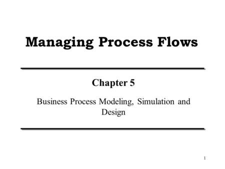 1 Managing Process Flows Chapter 5 Business Process Modeling, Simulation and Design.