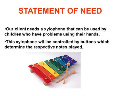 STATEMENT OF NEED Our client needs a xylophone that can be used by children who have problems using their hands. This xylophone will be controlled by buttons.