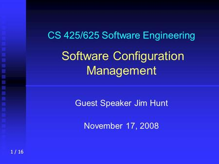1 / 16 CS 425/625 Software Engineering Software Configuration Management Guest Speaker Jim Hunt November 17, 2008.