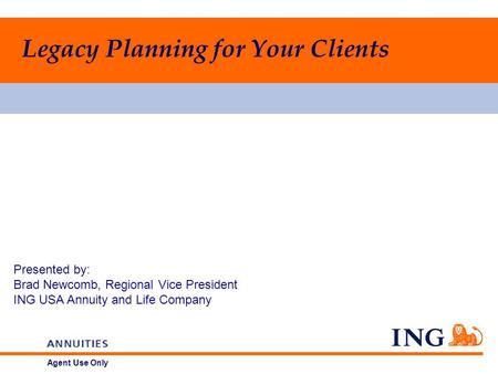 Agent Use Only Presented by: Brad Newcomb, Regional Vice President ING USA Annuity and Life Company Legacy Planning for Your Clients.