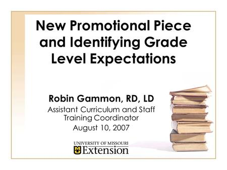 New Promotional Piece and Identifying Grade Level Expectations Robin Gammon, RD, LD Assistant Curriculum and Staff Training Coordinator August 10, 2007.