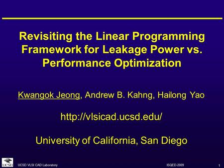 1 UCSD VLSI CAD Laboratory ISQED-2009 Revisiting the Linear Programming Framework for Leakage Power vs. Performance Optimization Kwangok Jeong, Andrew.