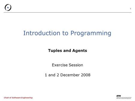 Chair of Software Engineering 1 Introduction to Programming Tuples and Agents Exercise Session 1 and 2 December 2008.