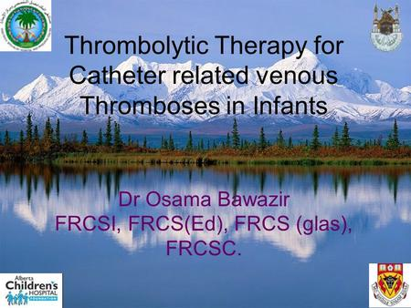 Thrombolytic Therapy for Catheter related venous Thromboses in Infants Dr Osama Bawazir FRCSI, FRCS(Ed), FRCS (glas), FRCSC.