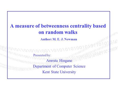 A measure of betweenness centrality based on random walks Author: M. E. J. Newman Presented by: Amruta Hingane Department of Computer Science Kent State.