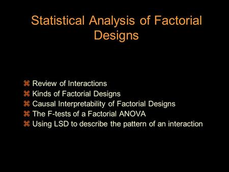 Statistical Analysis of Factorial Designs z Review of Interactions z Kinds of Factorial Designs z Causal Interpretability of Factorial Designs z The F-tests.
