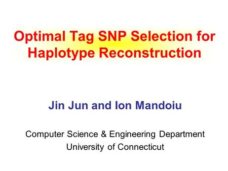 Optimal Tag SNP Selection for Haplotype Reconstruction Jin Jun and Ion Mandoiu Computer Science & Engineering Department University of Connecticut.