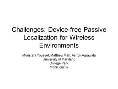 Challenges: Device-free Passive Localization for Wireless Environments Moustafa Youssef, Matthew Mah, Ashok Agrawala University of Maryland College Park.