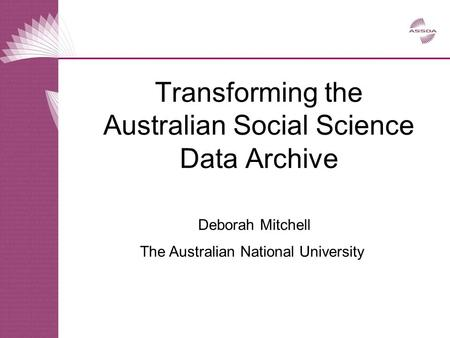 Deborah Mitchell The Australian National University Transforming the Australian Social Science Data Archive.
